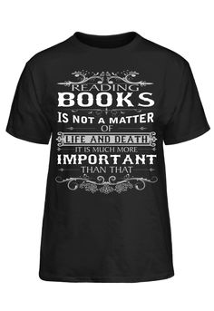Reading Books Is Not A Matter Of Life And Death It Much More Important T-Shirt Reading Books, Books To Read, Life And Death, Book Reader, Mens Tops, T Shirt, Tee, The Reader, Reading