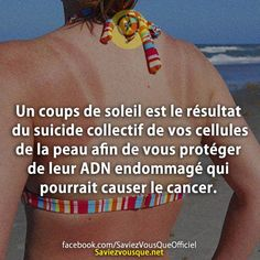 Un coups de soleil est le résultat du suicide collectif de vos cellules de la peau afin de vous protéger de leur ADN endommagé qui pourrait causer le cancer. | Saviez Vous Que?