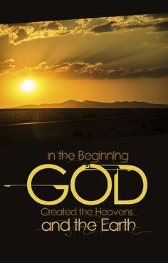 In the Beginning God created the Heavens and the Earth.  Genesis 1:1