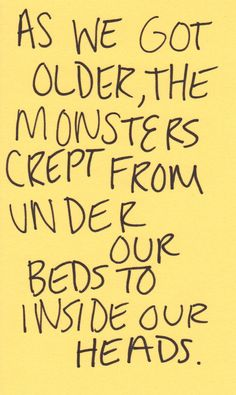 as we got older, the monsters crept from under our beds to inside our heads
