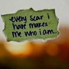 every scar I have makes me who I am