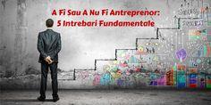 A Fi Sau A Nu Fi Antreprenor: 5 Intrebari Fundamentale