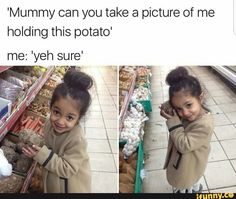 Mommy can you take a picture of me holding this potato? Sure.