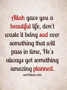 Allah gave you a beautiful life, don't waste it being sad over something that will pass in time, He's always got something amazing planned.