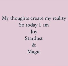 My thoughts create my reality So today I am Joy, Stardust, and Magic