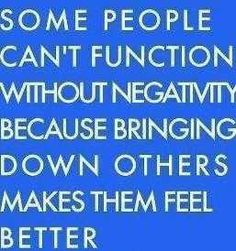 Some people can't function without negativity because bringing others down makes them feel better.