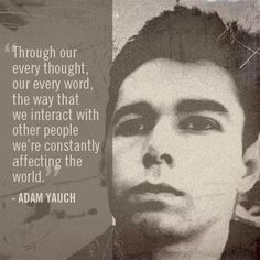 """""""Through our every thought, our every word, the way that we interact with other people we're constantly affecting the world."""" - Adam Yauch"""