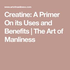 Creatine: A Primer On its Uses and Benefits   The Art of Manliness