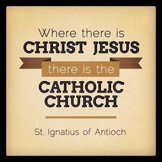 St. Ignatius said these words in the year 110 AD, less than 80 years after the death of Christ. The Catholic Church is the Church Jesus founded.