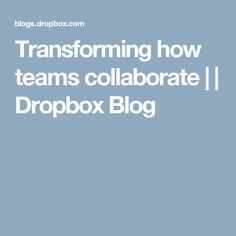 Transforming how teams collaborate |  | Dropbox Blog