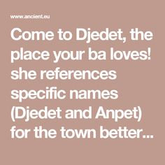 Come to Djedet, the place your ba loves!   she references specific names (Djedet and Anpet) for the town better known as Mendes, one of the best-known cult centers dedicated to Osiris,[...] Nephthys calls him to return to his mother Neith,[...] This reference to the goddess Neith alludes to one version of the Egyptian creation myth where Neith was the wife of Atum, father of creation, and so mother of all.    to return to Sais - a city in the Delta near where Horus was raised - sacred to Ne