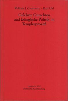 Gelehrte Gutachten und königliche Politik im Templerprozess / William J. Courtenay, Karl Ubl - Hannover : Hahnsche Buchhandlung, 2010