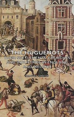 The Huguenots - Their Settlements, Churches and Industries in England and Ireland by Samuel Smiles. $8.39. 496 pages. Publisher: Hesperides Press (July 28, 2006). Author: Samuel Smiles