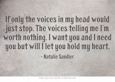 If only the voices in my head would just stop. The voices telling me I'm worth nothing. I want you and I need you but will I let you hold my heart.