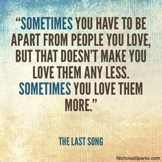 """""""Sometimes you have to be apart from people you love, but that doesn't make you love them any less. Sometimes you love them more."""" - The Last Song"""