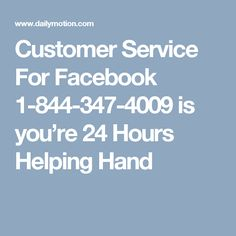 Customer Service For Facebook 1-844-347-4009 is you're 24 Hours Helping Hand