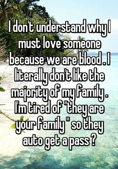 """""""I don't understand why I must love someone because we are blood . I literally don't like the majority of my family . I'm tired of """"they are your family """" so they auto get a pass ?"""""""