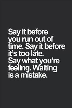 Zeg het voordat je tijd op is Zeg het voordat het te laat is Zeg wat je voelt Wachten is een vergissing