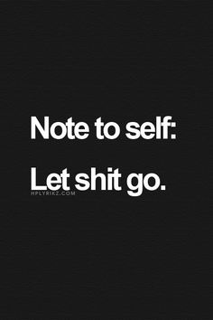 Note to self: Let shit go. #quote #quoteoftheday #inspiration