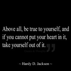 Above all, be true to yourself, and if you cannot put your heart in it, take yourself out of it.