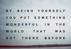 By being yourself you put something wonderful in the world that was not there before.