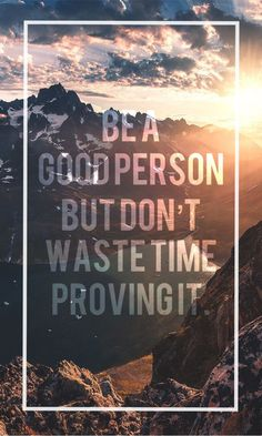 Be a good person but don't waste time proving it.