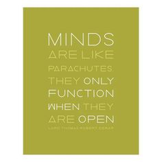 """Minds are like parachutes. They only function when they are open"" Lord Thomas Robert Dewar"