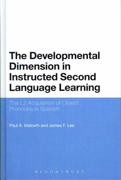 The Developmental Dimension in Instructed Second Language Learning : the L2 Acquisition of Object Pronouns in Spanish / Paul A. Malovrh and James F. Lee,