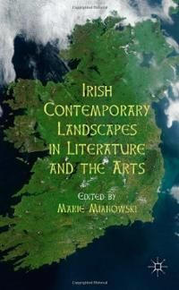 Irish contemporary landscapes in literature and the arts / edited by Marie Mianowski - Basingstoke : Palgrave Macmillan, 2012