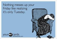 Nothing messes up your Friday like realizing its only Tuesday. humor - I really did LOL at this! Someecards, Its Only Tuesday, Happy Tuesday, Tuesday Morning, Happy Hour, No Kidding, Me Quotes, Funny Quotes, Daily Quotes