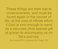 These things are then lost to consciousness, and must be found again in the course of life, at the cost of infinite effort, if God is kind enough to send us a neurosis (that special gift of grace) to accompany us on life's journey. ~Carl Jung, ETH, Lecture XIV, Page 119.