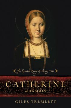 Catherine of Aragon: The Spanish Queen of Henry VIII by Giles Tremlett ~ Interesting Catherine of Aragon bio
