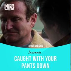 """Caught with your pants down"" means ""to be found in an embarrassing situation"".  Usage in a movie (""Insomnia""): - You're the same distorted pathetic freak I've been dealing with for 30 years. You know how many of you I caught with your pants down? - I never touched her like that. - You wanted to.  #idiom #idioms #slang #saying #sayings #phrase #phrases #expression #expressions #english #englishlanguage #learnenglish #studyenglish #language #vocabulary #efl #esl #tesl #tefl #toefl #ielts…"