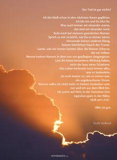 Ein wunderschönes Gedicht zum Thema Tod und Leben von Scott Holland #tod #gedicht #poesie #leben #lebennachdemtod #stille #trauer #traurig #sinndeslebens #poet Letting Go, Holland, Let It Be, Movie Posters, Life And Death, Meaning Of Life, Sad, Quotes, Nice Asses