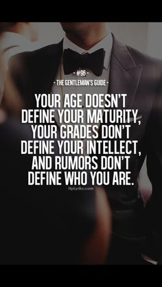 your age doesn't define your maturity, your grades don't define your intellect, and rumors don't define who you are.