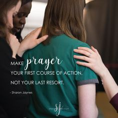 Make Prayer your first course of action. Not your last resort.