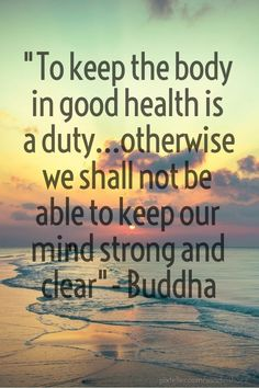 """""""to keep the body in good health is a duty...otherwise we shall not be able to keep our mind strong and clear""""- buddha - Created with PixTeller"""