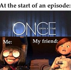 Lol when my friend introduced me to ouat, that was so us