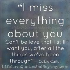 """""""I miss everything about you. Can't believe that I still want you, after all the things we've been through"""" ― Colbie Caillat"""