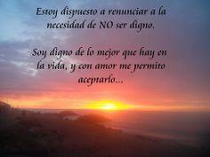 Estoy dispuesto a renunciar a la necesidad de NO ser digno. Soy digno de lo mejor que hay en la vida, y con amor me permito aceptarlo...