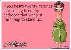 If you heard twenty minutes of moaning from my bedroom that was just me trying to stand up. | SnarkEcards #ecard #LOL #funny #hilarious #humor #joke #haha