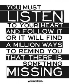 You must listen to your heart and follow it or it will find a million ways to remind you that there is something missing