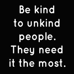 In truth, there are no genuinely unkind people, only those who are hurt.  See beyond their apparent 'unkindness' for it is never as simple as that...