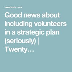 Good news about including volunteers in a strategic plan (seriously) | Twenty…