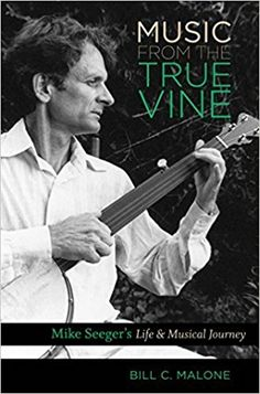 Music from the true vine : Mike Seeger's life & musical journey / Bill C. Malone