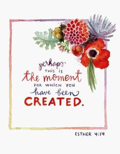 Perhaps this is the moment for which you have been created.....Esther 4:4..........4....<3