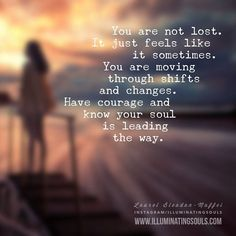 You are not lost. It just feels like it sometimes. You are moving through shifts and changes. Have courage and know your soul is leading the way.