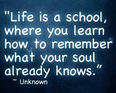 Life is a school where you learn how to remember what your soul already knows.
