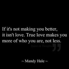 Never change who you are to make someone else love you.