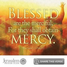Matthew 5:7     Blessed are the merciful,  For they shall obtain mercy.    Leave your PRAYERS below and encourage others to pray for peace in Jerusalem when you LIKE and SHARE this verse.